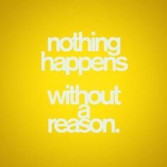 """The WORST phrase ever is: """"everything happens for a reason."""" Of course it does. It's called causation. EXACTLY!"""
