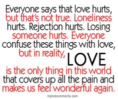 Love hurts,not true. Loneliness hurts, rejection hurts, losing someone hurts. Everyone confuses these things with love.In reality LOVE is the only thing that cover up all the pain and makes us feel great again. Cute Love Quotes, Love Hurts Quotes, Hurt Quotes, Amazing Quotes, Great Quotes, Quotes To Live By, Funny Quotes, Inspirational Quotes, Quotes Quotes