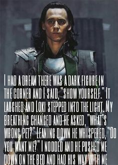 "I had a dream there was a dark figure in the corner and I said, ""show yourself."" It laughed and Loki stepped into the light. My breathing changed and he asked, ""what's wrong pet?"" Leaning down he whispered, ""Do you want me?"" I nodded and he pushed me down on the bed and had his way with me"
