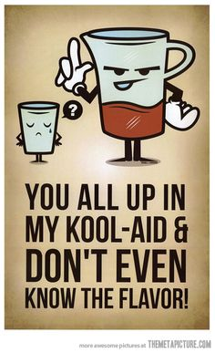 You all up in my Kool-Aid and don't even know the flavor. #haters  People that don't really know you personally  but love to talk about you. He said she said. If you didn't hear it or see it and the person didn't tell you about it themselves you shouldn't repeat what might not be true!!
