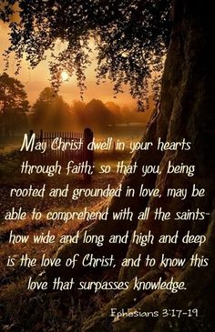 "** Ephesians 3:17-19 - ""May Christ dwell in your hearts through faith, so that you, being rooted and grounded in love, may be able to comprehend with all the saints how wide and long and high and deep is the love of Christ, and to know this love that surpasses knowledge."" **"