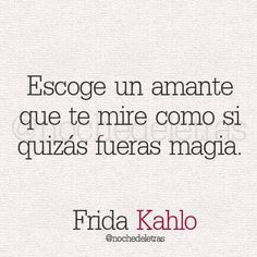 """Escoge un amante que te mire como si fueras magia."" Frida Kahlo. Translation: Choose a lover who will look at you as if you were magic."