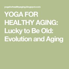 YOGA FOR HEALTHY AGING: Lucky to Be Old: Evolution and Aging