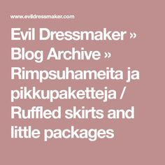 Evil Dressmaker » Blog Archive » Rimpsuhameita ja pikkupaketteja / Ruffled skirts and little packages