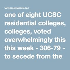 one of eight UCSC residential colleges, voted overwhelmingly this week - 306-79 - to secede from the main campus. The students on Thursday were making plans to issue passports and entry visas. They also intend to set up toll booths at ''border checkpoints.'' It all started with a ballot measure that sought a secession. Initially, it was considered a ''symbolic initiative,'' but Steve Parks, chairman of the Kresge Student Parliament, said, ''We're going to take this thing a bit further.''…