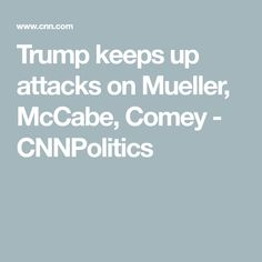 Trump keeps up attacks on Mueller, McCabe, Comey - CNNPolitics