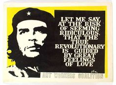 """""""Let me say, at the risk of seeming ridiculous, that the true revolutionary is guided by great feelings of love."""" - Che Guavara"""