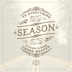 To everything there is a season, and a time to every purpose under heaven. - Ecclesiastes 3:1