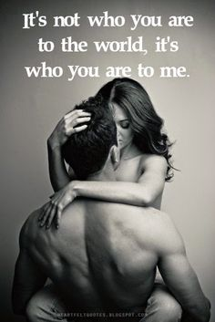 Love Quotes: It's not who you are to the world, it's who you are to me.