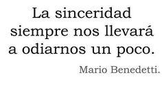 La sinceridad siempre nos llevará a odiarnos un poco. Mario Benedetti