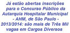 A Autarquia Hospitalar Municipal - AHM, de São Paulo, faz saber que realizará Concurso Público p/ o provimento de empregos públicos dos Quadros Permanentes de Pessoal da AHM. São 3.301 vagas, em cargos com opções para candidatos com formação Escolar em todos os níveis de Escolaridade. As remunerações podem chegar a R$ 5.147,31. As inscrições se iniciaram no dia 12/11/2013.  Leia mais:  http://apostilaseconcursosatuais.blogspot.com/2013/11/concurso-publico-autarquia-hospitalar.html