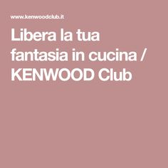 Libera la tua fantasia in cucina / KENWOOD Club