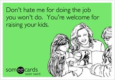 Don't hate me for doing the job you won't do. You're welcome for raising your kids.