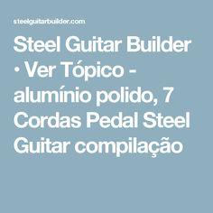 Steel Guitar Builder • Ver Tópico - alumínio polido, 7 Cordas Pedal Steel Guitar compilação Pedal Steel Guitar, Guitar Building, Ropes