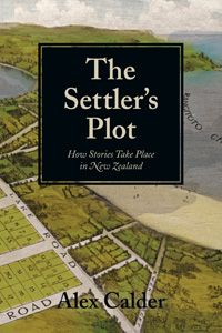 The settler's plot : how stories take place in New Zealand / Alex Calder - Auckland, N.Z. : Auckland University Press, 2011