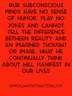 Our subconscious minds have no sense of humor, play no jokes and cannot tell the difference between reality and an imagined thought or image. What we continually think about will manifest in our lives- Sydney Madwed