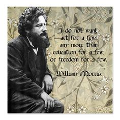 """""""I do not want art for a few any more than education for a few or freedom for a few"""" William Morris"""