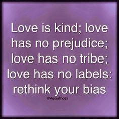 Love is kind; love has no prejudice; love has no tribe; love has no labels: rethink your bias.