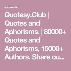 Quotesy.Club | Quotes and Aphorisms. | 80000+ Quotes and Aphorisms, 15000+ Authors. Share our collection of inspirational, motivational and famous quotes by authors you know and love.