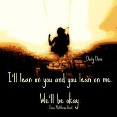 """I'll lean on you and you lean on me.""""  Yes indeed!    DMB"""