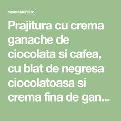 Prajitura cu crema ganache de ciocolata si cafea, cu blat de negresa ciocolatoasa si crema fina de ganache cu ciocolata neagra si cafea espresso, usor de facut si cu un gust delicios Espresso, Math Equations, Mascarpone, Espresso Coffee, Espresso Drinks