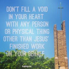 Don't fill a void in your heart with any person or physical thing other than Jesus' finished work on your behalf. ‪(More shareable images available at: http://www.bradbridges.net/blog/shareable-images/)
