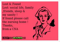 Lost & Found Lost: social life, family ,friends, sleep &  my sanity ! If found please call the nursing home ! Thanks,  from a CNA