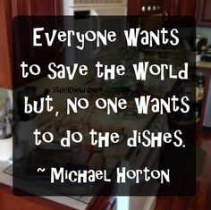"""""""Everyone wants to save the world but, no one wants to do the dishes."""" ~ Michael Horton... and every mother EVER #quote"""
