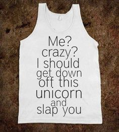 tank top me crazy i should get down off this unicorn and slap you
