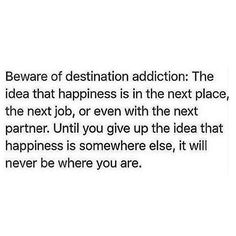 I am a destination addict. But I don't think happiness is in the next place, I'm just trying to run away from my misery.resisting this right now. Great Quotes, Quotes To Live By, Me Quotes, Funny Quotes, Inspirational Quotes, Pretty Words, Love Words, Beautiful Words, Note To Self