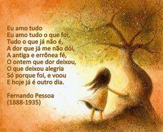 Eu amo tudo o que foi,  Eu amo tudo o que foi, Tudo o que já não é, A dor que já me não dói, A antiga e errónea fé, O ontem que dor deixou, O que deixou alegria Só porque foi, e voou E hoje é já outro dia. 1931 Poesias Inéditas (1930-1935). Fernando Pessoa.