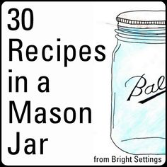 30 Recipes in Mason Jars -- from dessert to salads to drinks -- serve it up in a mason jar!