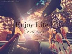 enjoy life life quotes quotes photography quote light teenagers cool life car wise advice wisdom life lessons positive quote dream catcher teenager