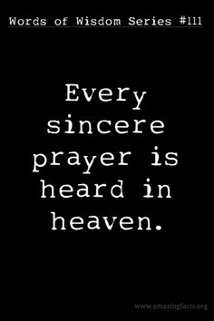 Every sincere prayer is heard in heaven. ~ Words of Wisdom Series #111