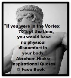 If you were in the Vortex 70% of the time, you would have no physical discomfort in your body. *Abraham-Hicks Quotes (AHQ2126) #healthy