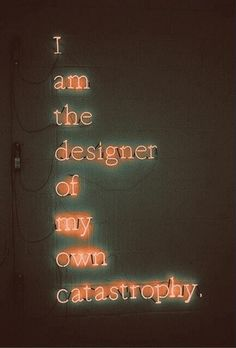 I am the design of my own catastrophy.