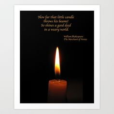 "Shakespeare Candle Flame Art Print Light up your life with this motivational, inspirational simple still life photography of a brown candle with a lovely flame, set on a pure black background. The quote is from The Merchant of Venice by William Shakespeare. Portia says: ""How far that little candle throws his beams! So shines a good deed in a weary world""."
