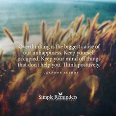 Overthinking is the biggest cause of our unhappiness. Keep yourself occupied. Keep your mind off things that don't hep you. Think positively. — Unknown Author