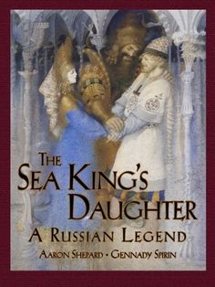 """The Sea King's Daughter, by Aaron Sheppard   """"Shepard retells a popular Russian story that can easily be linked to other mythologies even as it remains very nationalistic."""""""