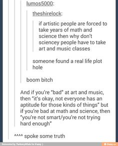 As someone who is good at science (and music) I think that this, indeed, isn't right. But instead of forcing us scientists to do art, I think that artsy people shouldn't have to do (as much) math and/or science. Tumblr Stuff, My Tumblr, Tumblr Posts, Infp, Pray For Venezuela, By Any Means Necessary, Les Sentiments, Education System, Faith In Humanity
