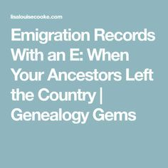 Emigration Records With an E: When Your Ancestors Left the Country | Genealogy Gems