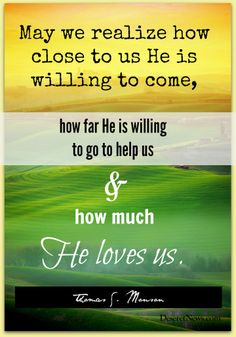 """""""May we realize how close to us He is willing to come, how far He is willing to go to help us and how much He loves us."""" President Monson #ldsconf #quotes"""