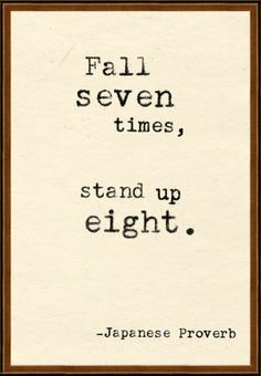 Fall seven times, stand up eight. -Japanese Proverb