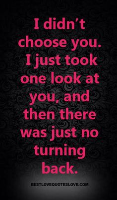 @Bestlovequote  I didn't choose you. I just took one look at you, and then there was just no turning back.