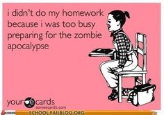 I didn't do my homework because I was too busy preparing for the Zombie Apocalypse. #Zombies