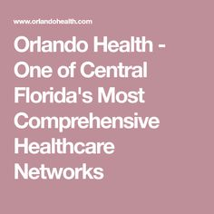 Orlando Health - One of Central Florida's Most Comprehensive Healthcare Networks