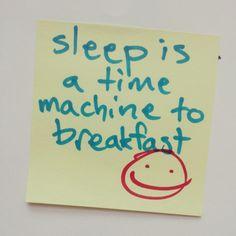 Sleep is a time machine to breakfast.