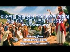여호와를 만날 만한 때에 찾으라 가까이 계실 때에 그를 부르라 사 55장 by 뉴저지 Jesus Lover