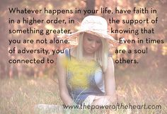 Whatever happens in your life, have faith in a higher order, in the support of something greater, knowing that you are not alone. Even in times of adversity, you are a soul connected to others. http://www.thepoweroftheheart.com/ http://www.beyondword.com/product/the-power-of-the-heart-DVD http://www.beyondword.com/product/the-power-of-the-heart-book