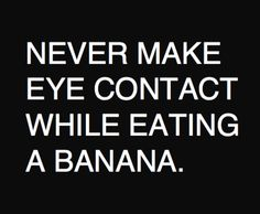 Who even thinks about saying this?  It's the one who made eye contact while eating a banana.